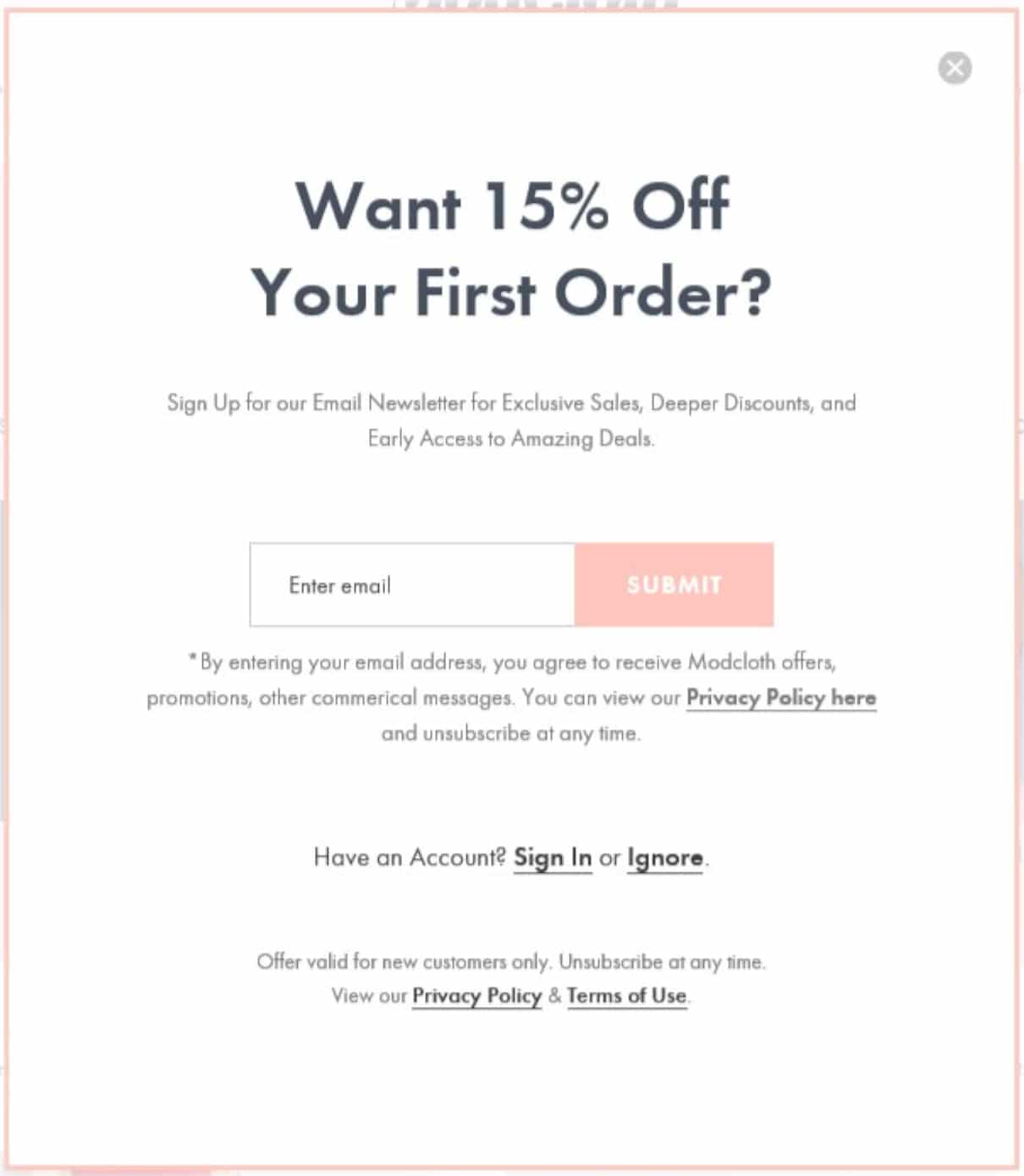 Modcloth uses an exit intent pop-up to get new subscribers to their email list. They offer a discount for someone's first purchase.